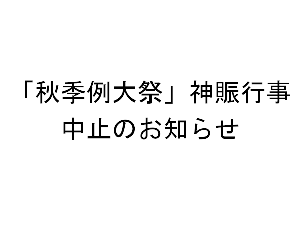 「秋季例大祭」神賑行事 中止のお知らせ